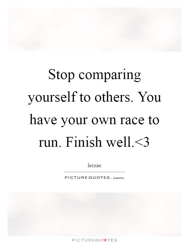 Stop Comparing Yourself To Others You Have Your Own Race To