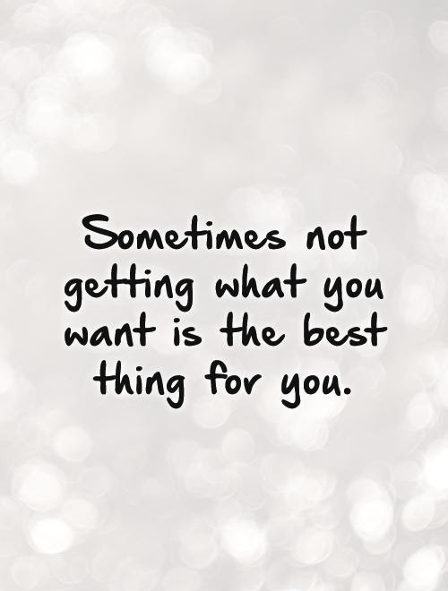 Sometimes Not Getting What You Want Is The Best Thing For You