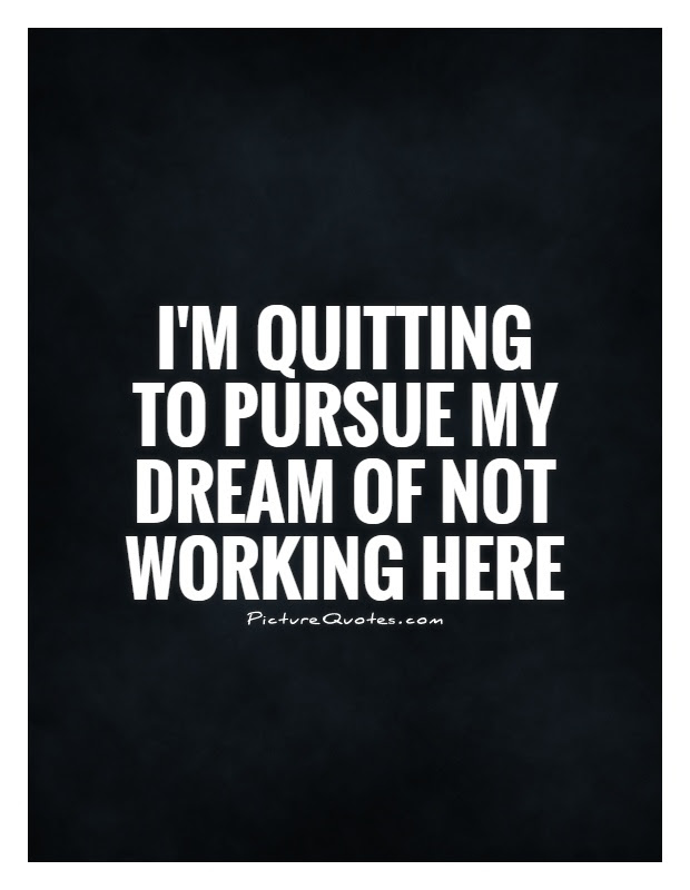 Im Quitting To Pursue My Dream Of Not Working Here Picture Quotes