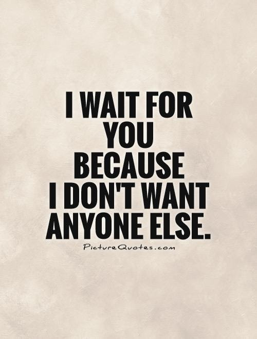 I Wait For You Because I Dont Want Anyone Else Picture Quotes