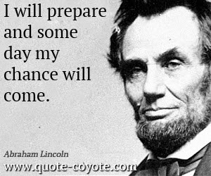 Abraham Lincoln I Will Prepare And Some Day My Chance Will