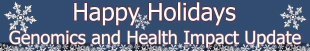 Happy Holidays, Genomics and Health Impact Update