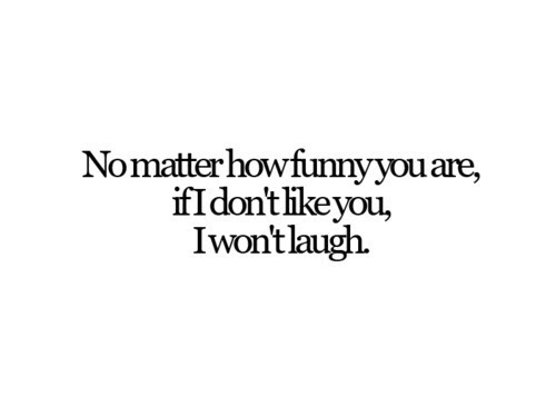 Funny Quote No Matter How Funny You Are If I Dont Like You I Won