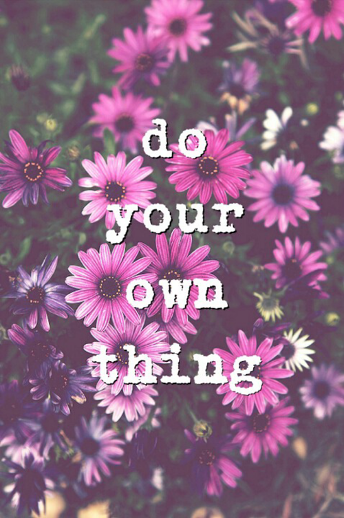 Do Your Own Thing Pictures Photos And Images For Facebook Tumblr