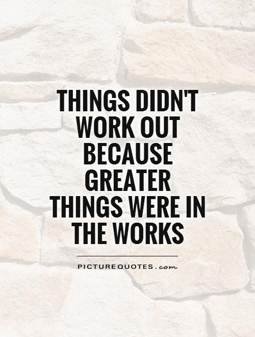 Things Didnt Work Out Because Greater Things Were In The Works