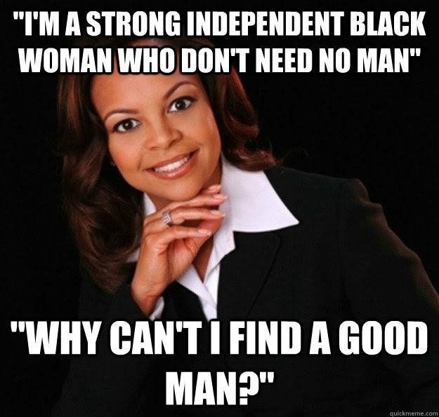 Im A Strong Independent Black Woman Who Dont Need No Man Why Can