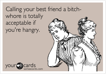 Funny Confession Ecard: Calling your best friend a bitch-whore is totally acceptable if you're hangry.