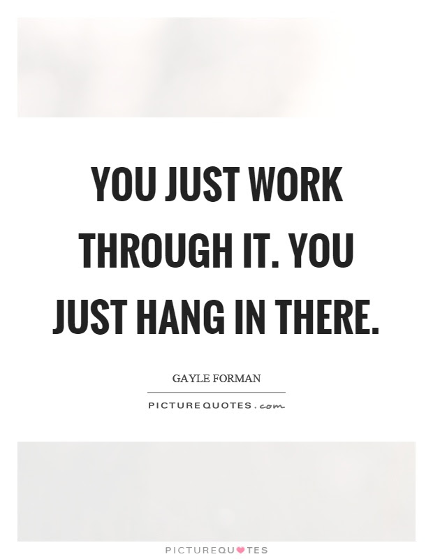 You Just Work Through It You Just Hang In There Picture Quotes