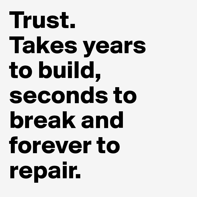 Trust Takes Years To Build Seconds To Break And Forever To Repair