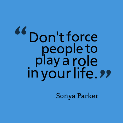 Dont Force People To Play A Role In Your Life