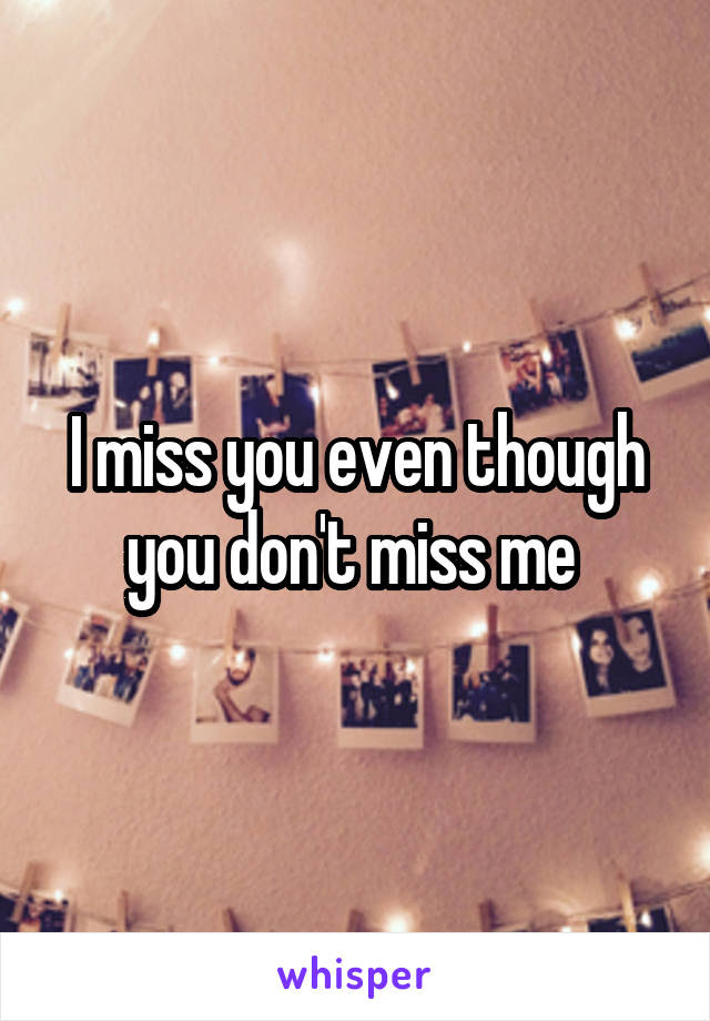 I Miss You Even Though You Dont Miss Me
