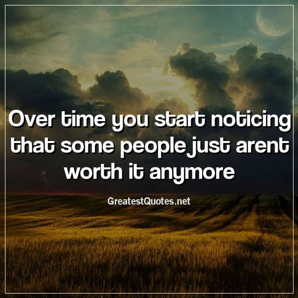 Over Time You Start Noticing That Some People Just Arent Worth It