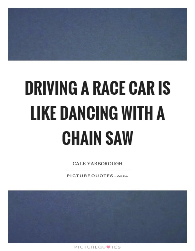 Driving A Race Car Is Like Dancing With A Chain Saw Picture Quotes