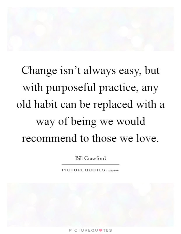 Change Isnt Always Easy But With Purposeful Practice Any Old