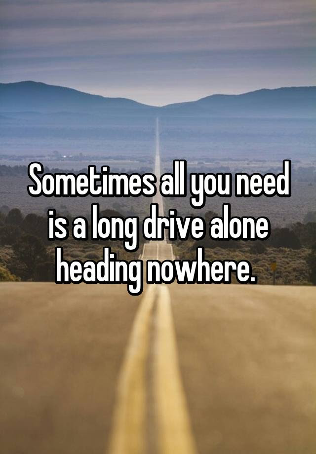 Sometimes All You Need Is A Long Drive Alone Heading Nowhere