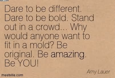 Dare To Be Different Dare To Be Bold Stand Out In A Crowd Why
