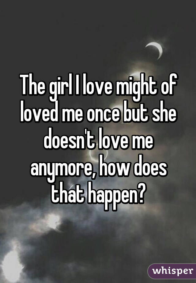 The Girl I Love Might Of Loved Me Once But She Doesnt Love Me Anymore