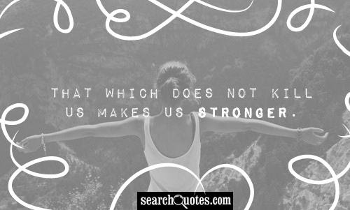 What Doesnt Kill Us Makes Us Stronger Quotes Quotations Sayings 2019