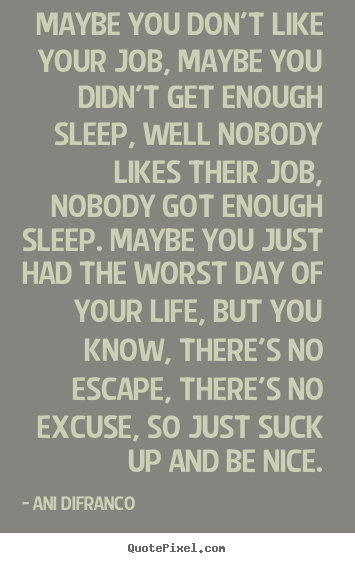 Quotes About Life Maybe You Dont Like Your Job Maybe You Didnt