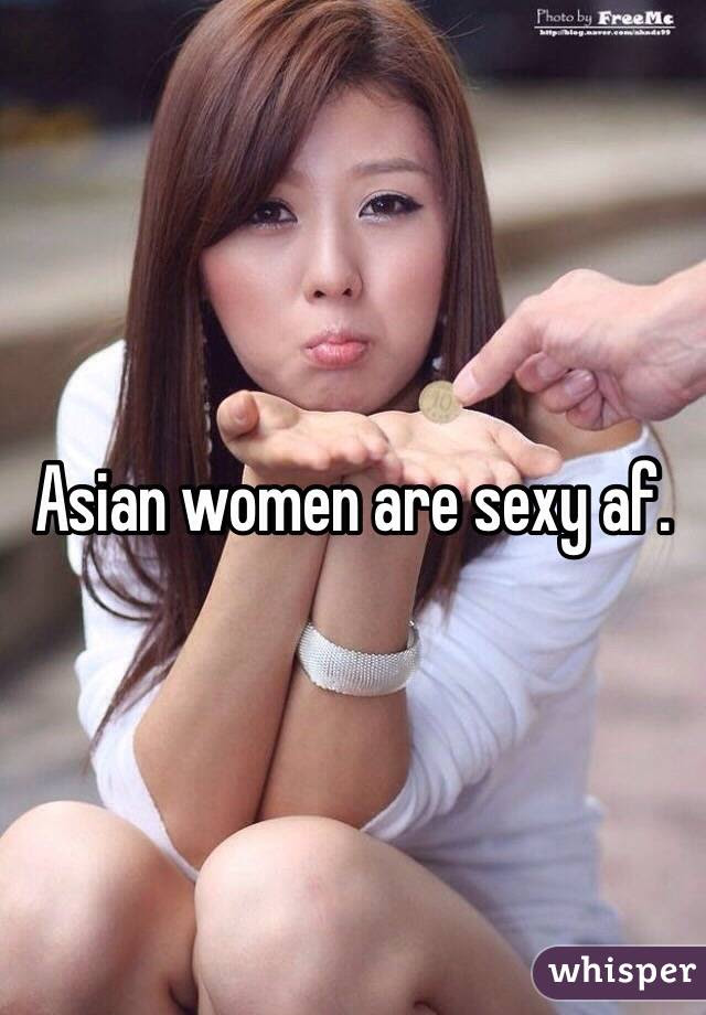 Asian women are sexy af.