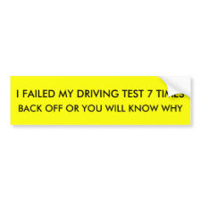 I FAILED MY DRIVING TEST 7 TIMES , BACK OFF OR ... bumpersticker