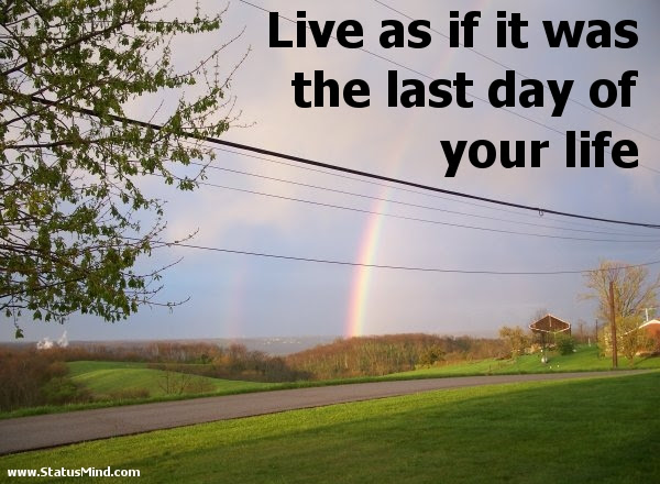 Live As If It Was The Last Day Of Your Life Statusmindcom