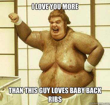 I Love You More Than This Guy Loves Baby Back Ribs Fatbastard