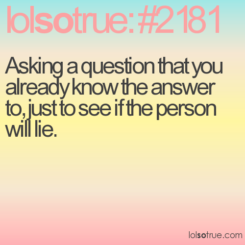 Asking a question that you already know the answer to ...