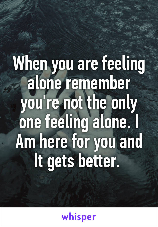When You Are Feeling Alone Remember Youre Not The Only One Feeling