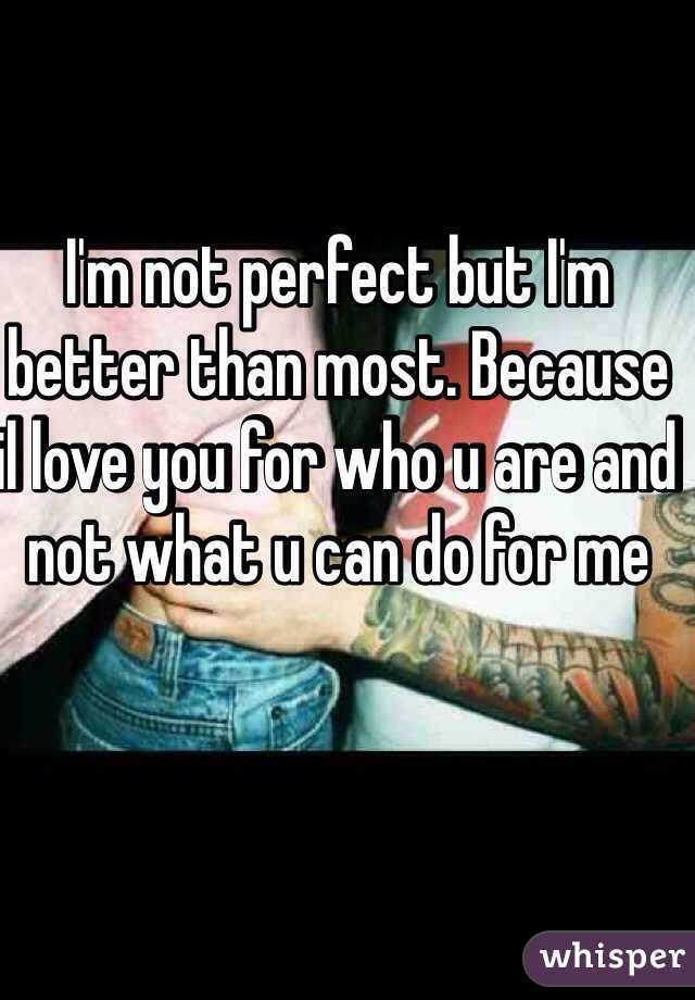 Im Not Perfect But Im Better Than Most Because Il Love You For Who