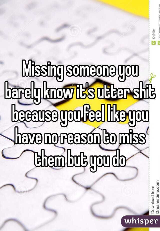 Missing Someone You Barely Know Its Utter Shit Because You Feel