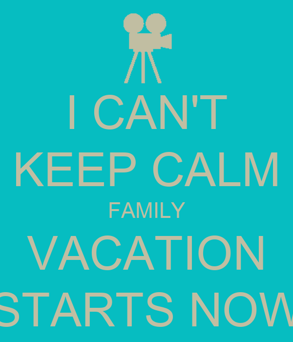 I CAN'T KEEP CALM FAMILY VACATION STARTS NOW - KEEP CALM ...
