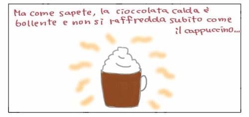 Ma come sapete, la cioccolata calda è bollente e non si raffredda subito come il cappuccino...