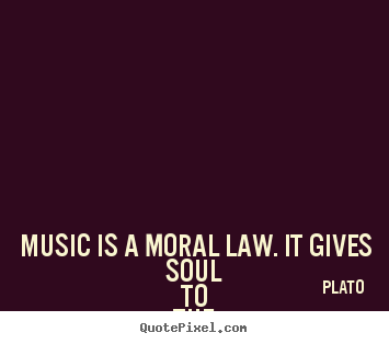 Quotes About Life Music Is A Moral Law It Gives Soul To The