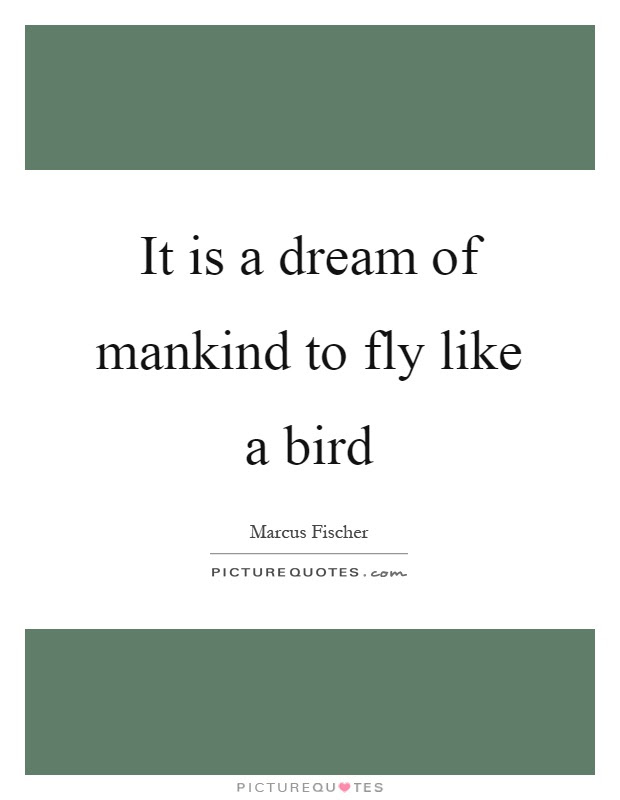 It Is A Dream Of Mankind To Fly Like A Bird Picture Quotes