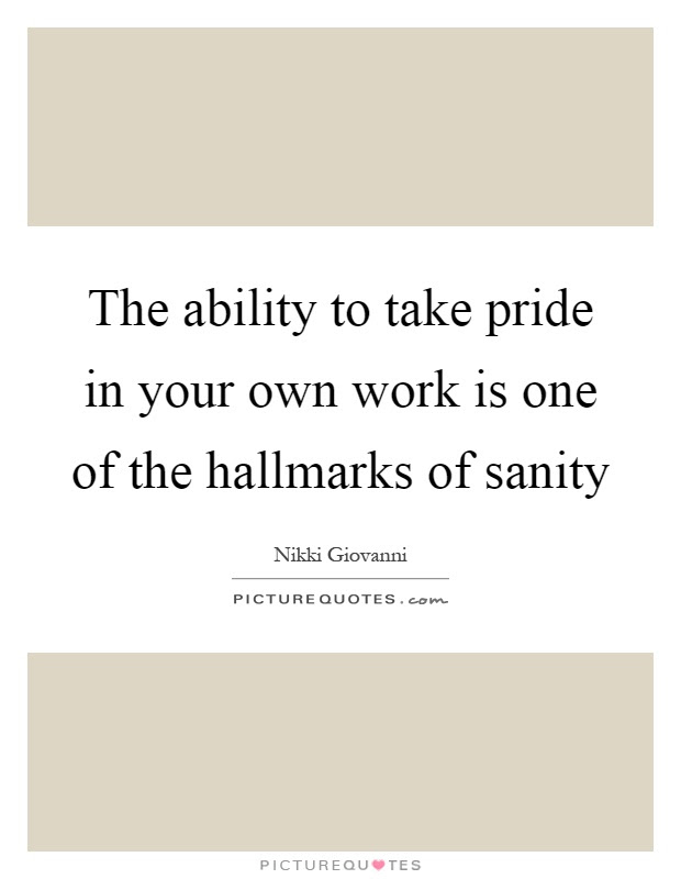The Ability To Take Pride In Your Own Work Is One Of The