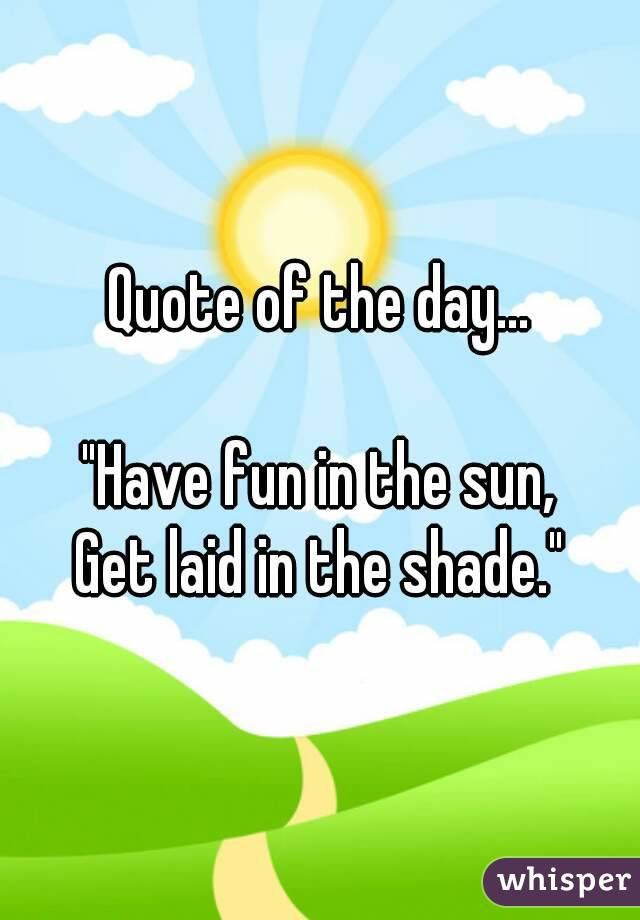 Quote Of The Day Have Fun In The Sun Get Laid In The Shade