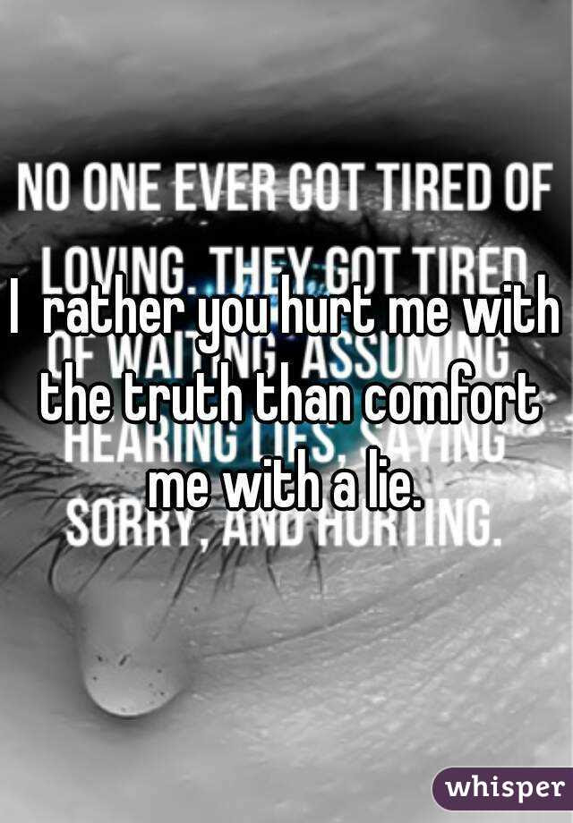 I Rather You Hurt Me With The Truth Than Comfort Me With A Lie
