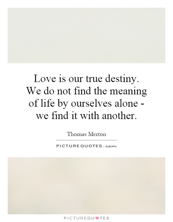 Love Is Our True Destiny We Do Not Find The Meaning Of Life By