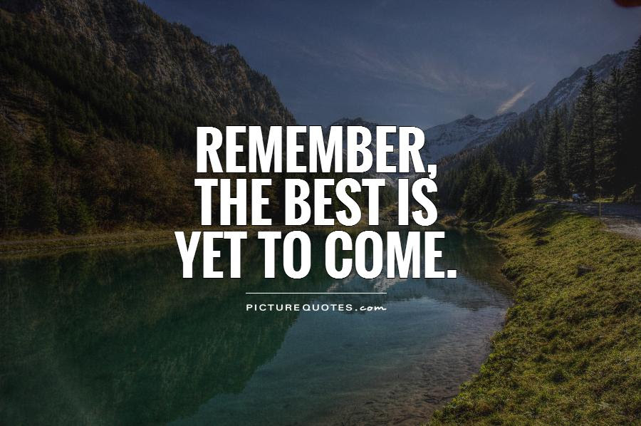 Remember The Best Is Yet To Come Picture Quotes