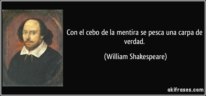Con el cebo de la mentira se pesca una carpa de verdad. (William Shakespeare)
