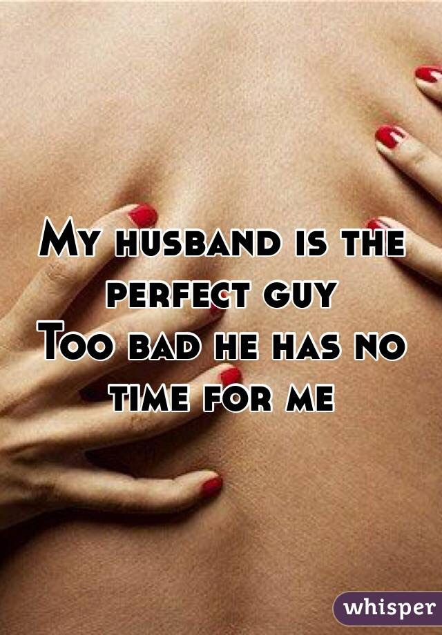 My Husband Is The Perfect Guy Too Bad He Has No Time For Me