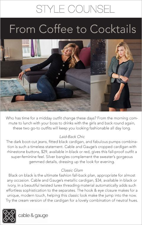 Who has time for a midday outfit change these days? From the morning commute to lunch with your boss to drinks with the girls and back round again, these two go-to outfits will keep you looking fashionable all day long. - Go From Coffee to Cocktails With Cable and Gauge