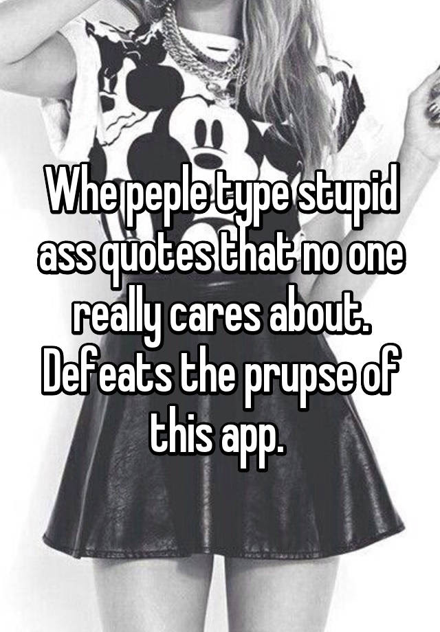 Whe Peple Type Stupid Ass Quotes That No One Really Cares About