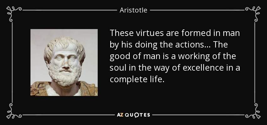 These virtues are formed in man by his doing the actions ... The good of man is a working of the soul in the way of excellence in a complete life. - Aristotle
