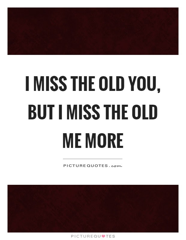 I Miss The Old You Quotes Sayings I Miss The Old You Picture Quotes