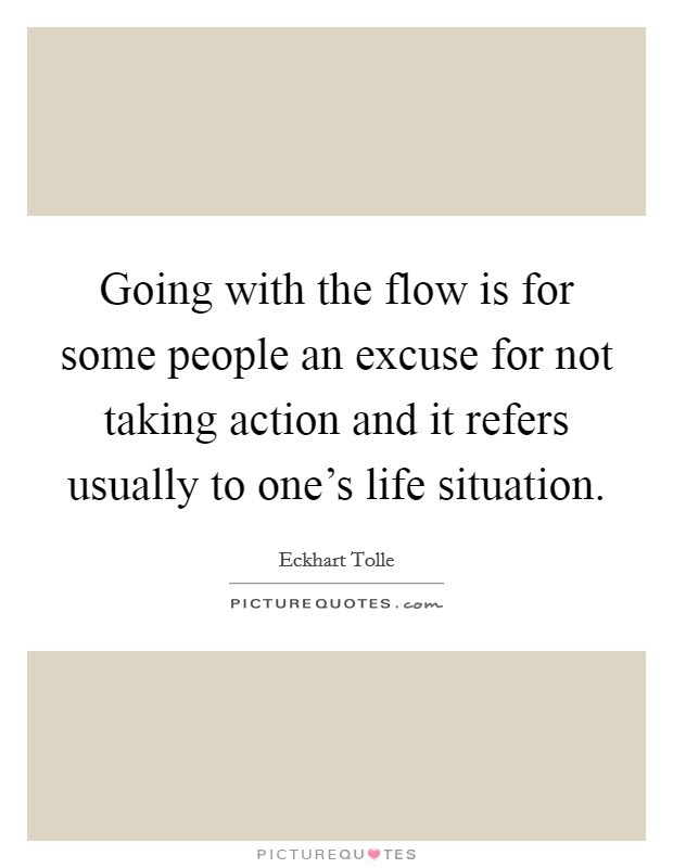 Going With The Flow Is For Some People An Excuse For Not Taking