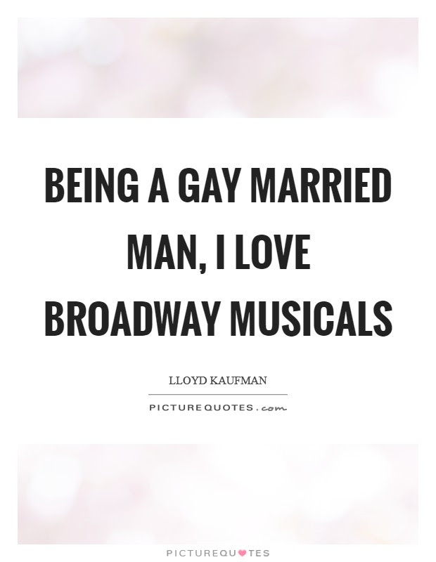 Being A Gay Married Man I Love Broadway Musicals Picture Quotes