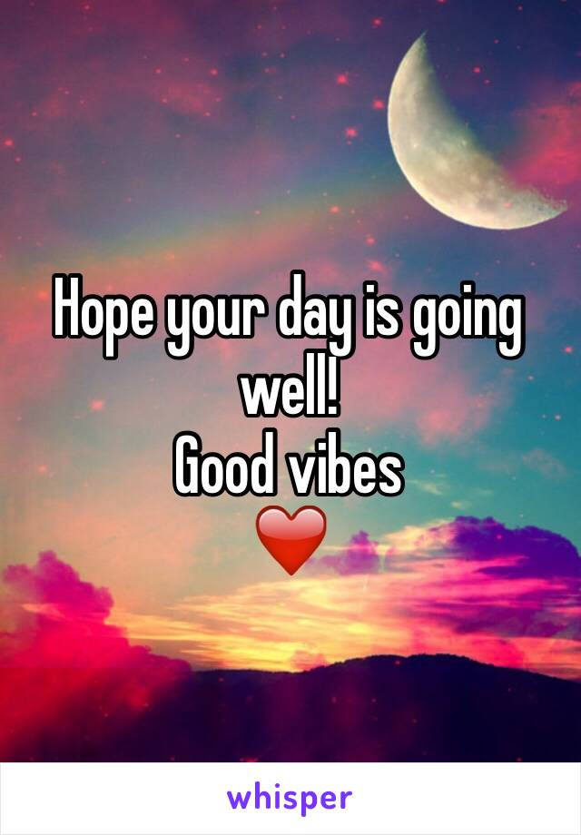 Hope Your Day Is Going Well Good Vibes