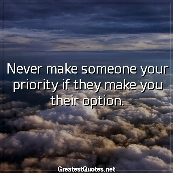 Never Make Someone Your Priority If They Make You Their Option